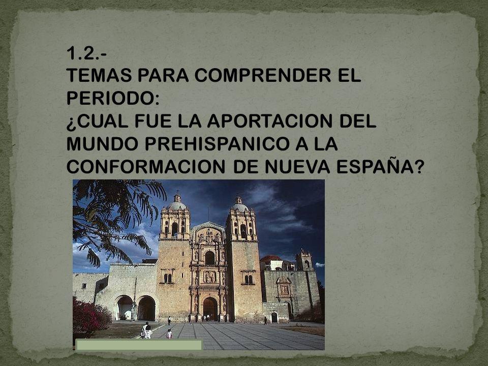 1.2.- TEMAS PARA COMPRENDER EL PERIODO: ¿CUAL FUE LA APORTACION DEL MUNDO PREHISPANICO A LA CONFORMACION DE NUEVA ESPAÑA?