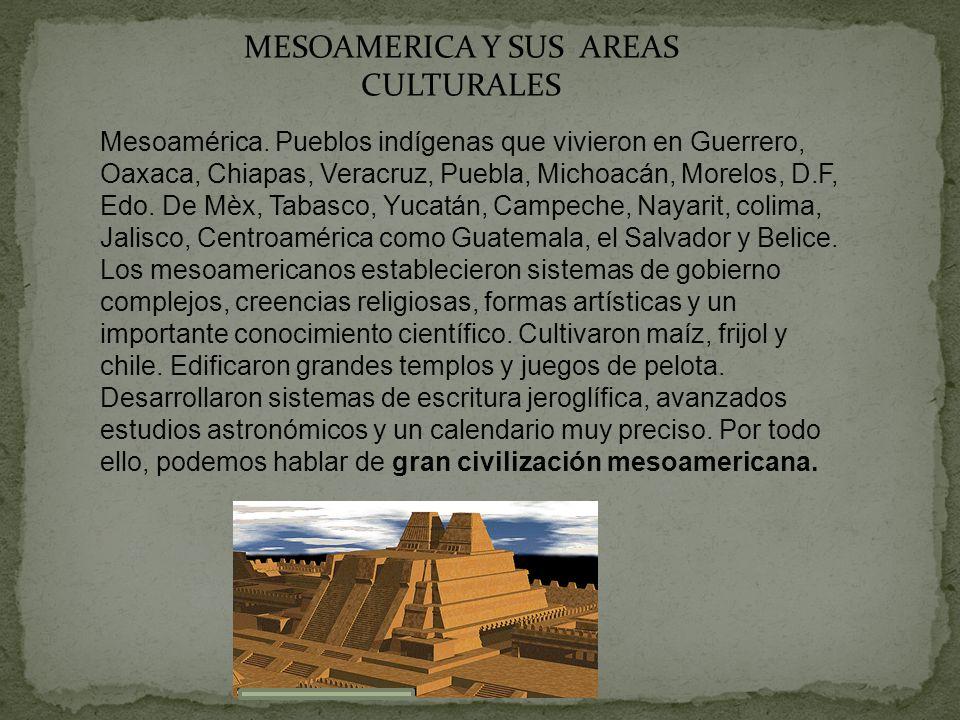 MESOAMERICA Y SUS AREAS CULTURALES Mesoamérica. Pueblos indígenas que vivieron en Guerrero, Oaxaca, Chiapas, Veracruz, Puebla, Michoacán, Morelos, D.F