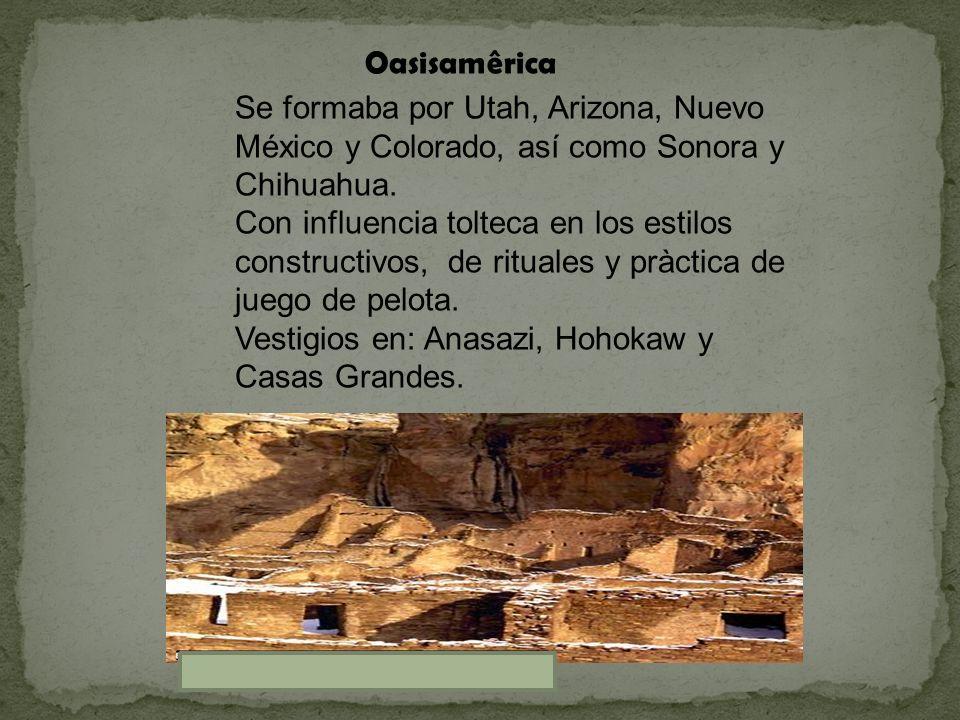 Oasisamêrica Se formaba por Utah, Arizona, Nuevo México y Colorado, así como Sonora y Chihuahua. Con influencia tolteca en los estilos constructivos,