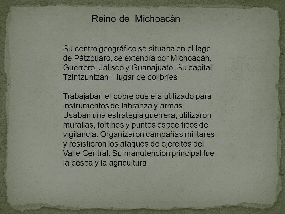Reino de Michoacán Su centro geográfico se situaba en el lago de Pàtzcuaro, se extendía por Michoacán, Guerrero, Jalisco y Guanajuato. Su capital: Tzi