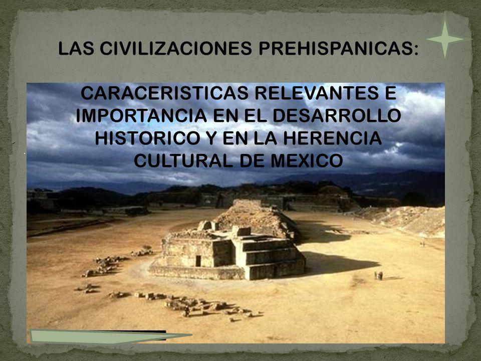 LAS CIVILIZACIONES PREHISPANICAS: CARACERISTICAS RELEVANTES E IMPORTANCIA EN EL DESARROLLO HISTORICO Y EN LA HERENCIA CULTURAL DE MEXICO.