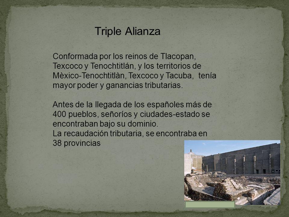 Triple Alianza Conformada por los reinos de Tlacopan, Texcoco y Tenochtitlán, y los territorios de Mèxico-Tenochtitlàn, Texcoco y Tacuba, tenía mayor