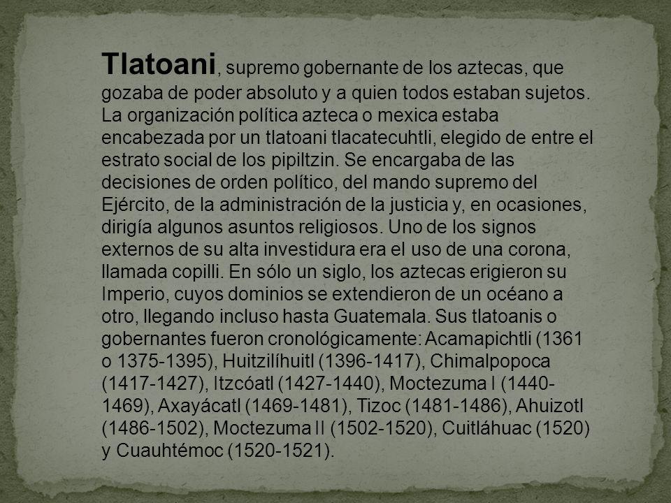 Tlatoani, supremo gobernante de los aztecas, que gozaba de poder absoluto y a quien todos estaban sujetos. La organización política azteca o mexica es