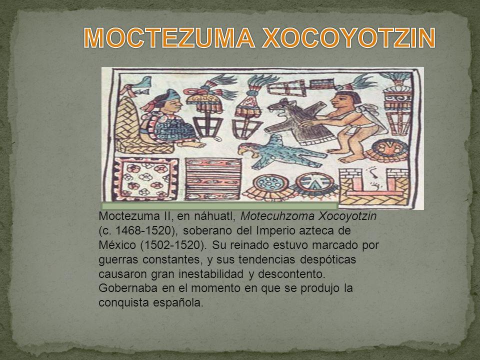 Moctezuma II, en náhuatl, Motecuhzoma Xocoyotzin (c. 1468-1520), soberano del Imperio azteca de México (1502-1520). Su reinado estuvo marcado por guer