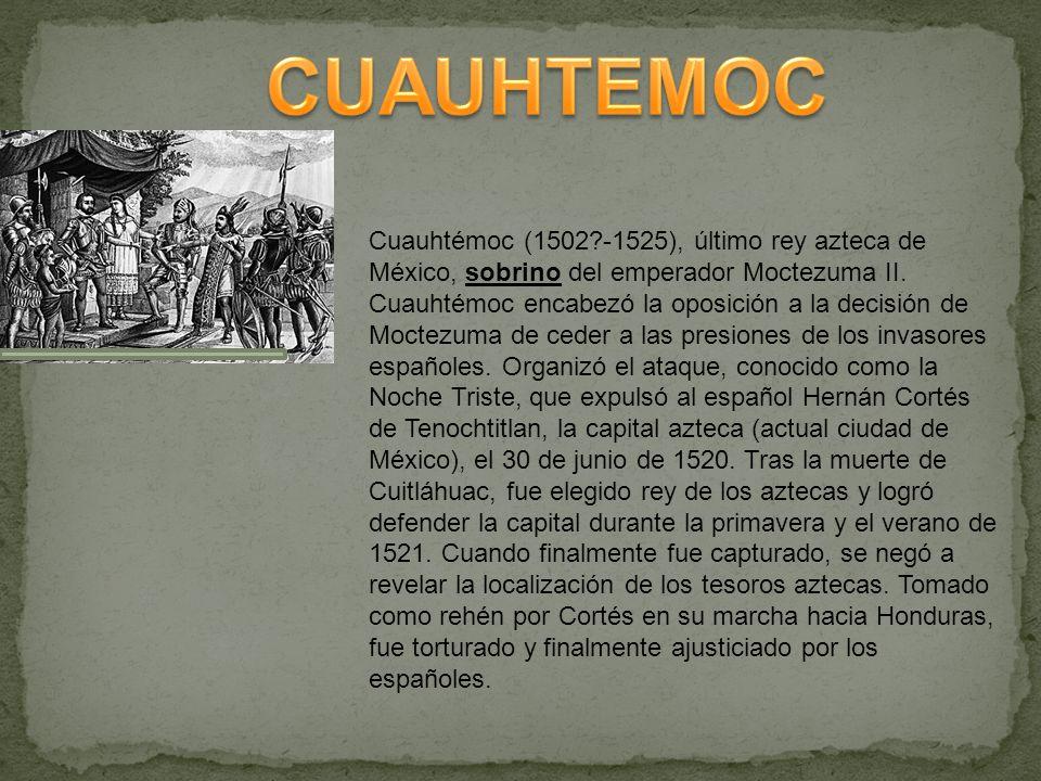 Cuauhtémoc (1502?-1525), último rey azteca de México, sobrino del emperador Moctezuma II. Cuauhtémoc encabezó la oposición a la decisión de Moctezuma