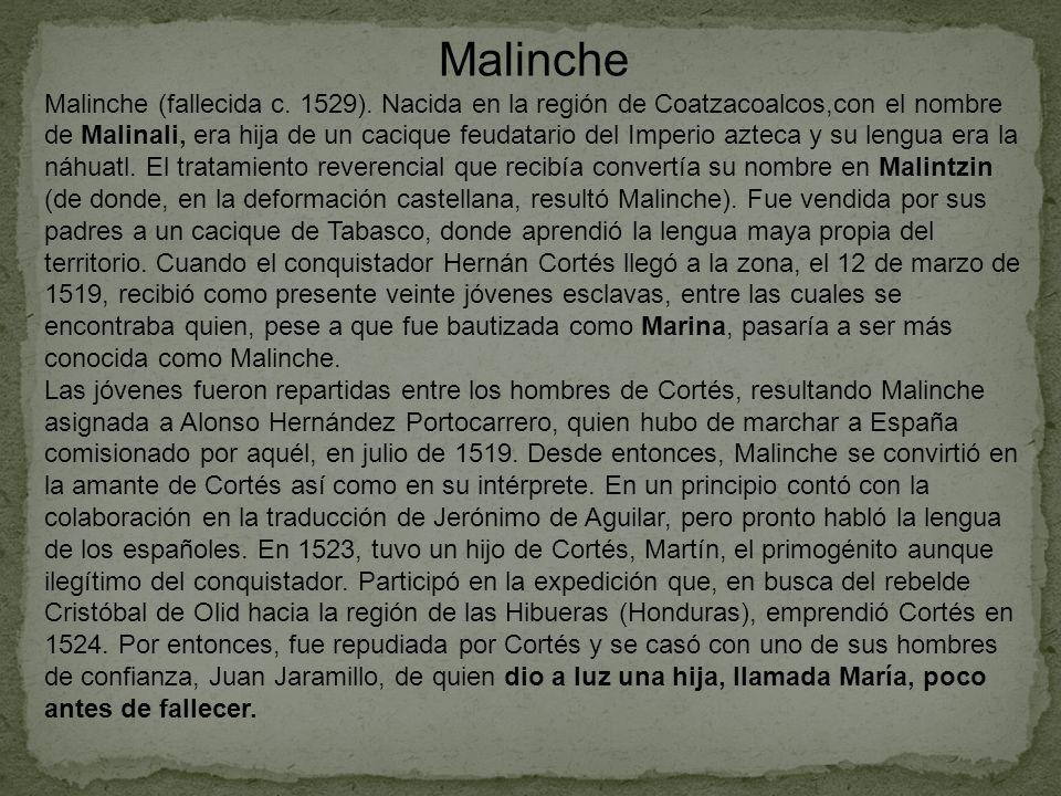 Malinche Malinche (fallecida c. 1529). Nacida en la región de Coatzacoalcos,con el nombre de Malinali, era hija de un cacique feudatario del Imperio a