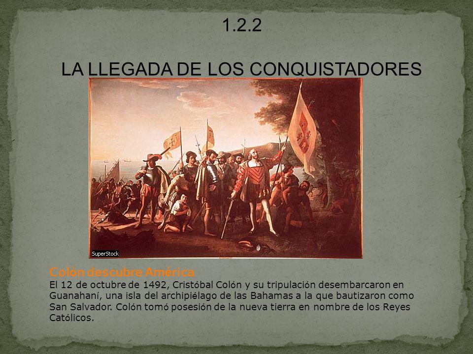 1.2.2 LA LLEGADA DE LOS CONQUISTADORES Col ó n descubre Am é rica El 12 de octubre de 1492, Crist ó bal Col ó n y su tripulaci ó n desembarcaron en Gu
