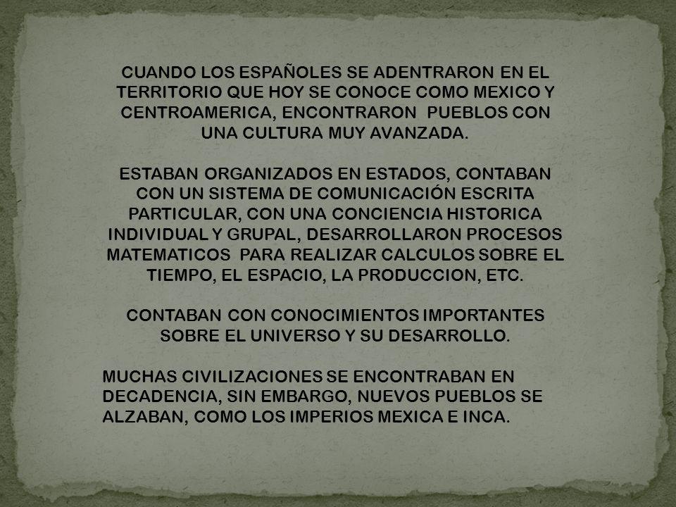 CUANDO LOS ESPAÑOLES SE ADENTRARON EN EL TERRITORIO QUE HOY SE CONOCE COMO MEXICO Y CENTROAMERICA, ENCONTRARON PUEBLOS CON UNA CULTURA MUY AVANZADA. E