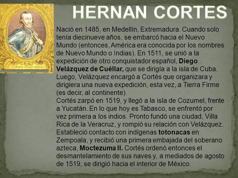 Nació en 1485, en Medellín, Extremadura. Cuando solo tenía diecinueve años, se embarcó hacia el Nuevo Mundo (entonces, América era conocida por los no