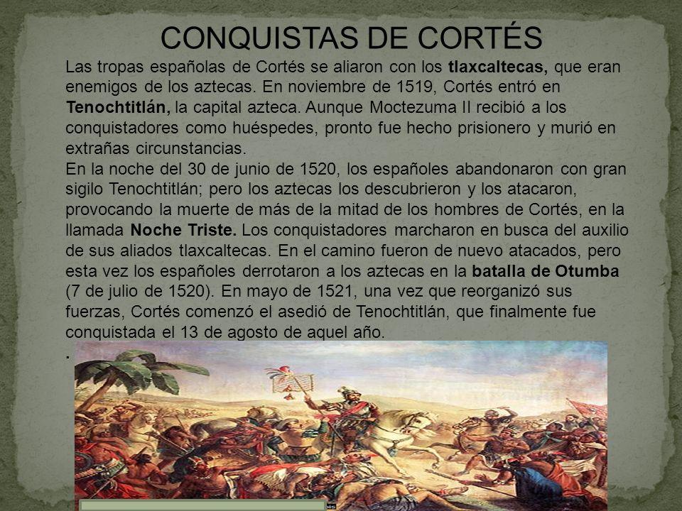 CONQUISTAS DE CORTÉS Las tropas españolas de Cortés se aliaron con los tlaxcaltecas, que eran enemigos de los aztecas. En noviembre de 1519, Cortés en