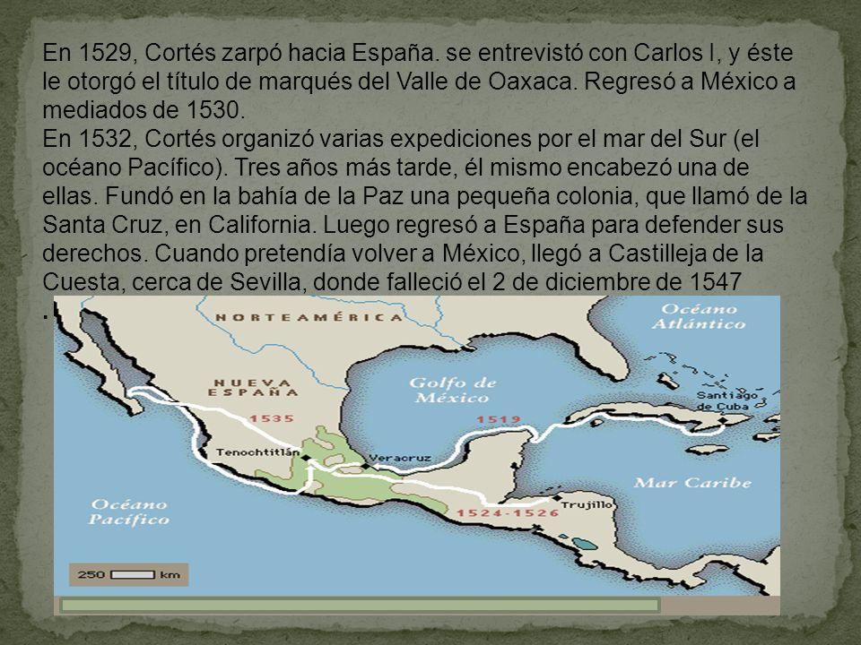 En 1529, Cortés zarpó hacia España. se entrevistó con Carlos I, y éste le otorgó el título de marqués del Valle de Oaxaca. Regresó a México a mediados