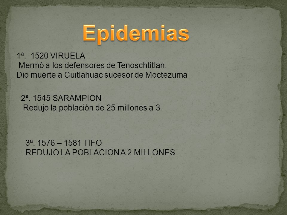 1ª. 1520 VIRUELA Mermò a los defensores de Tenoschtitlan. Dio muerte a Cuitlahuac sucesor de Moctezuma 2ª. 1545 SARAMPION Redujo la poblaciòn de 25 mi