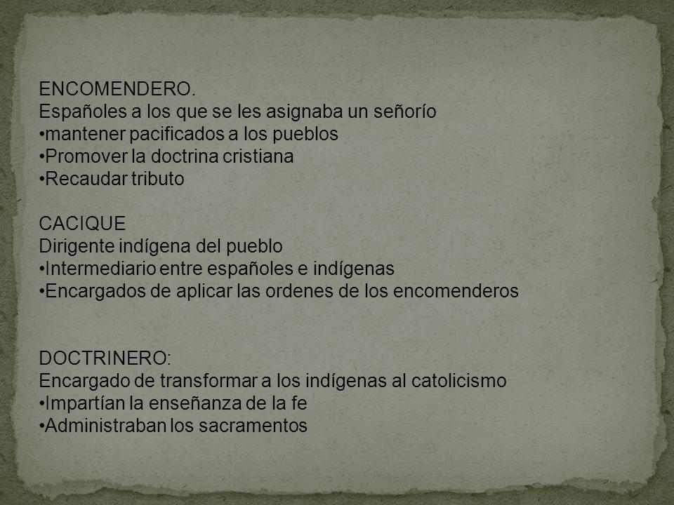 ENCOMENDERO. Españoles a los que se les asignaba un señorío mantener pacificados a los pueblos Promover la doctrina cristiana Recaudar tributo CACIQUE