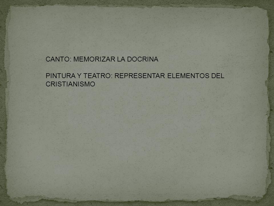 CANTO: MEMORIZAR LA DOCRINA PINTURA Y TEATRO: REPRESENTAR ELEMENTOS DEL CRISTIANISMO