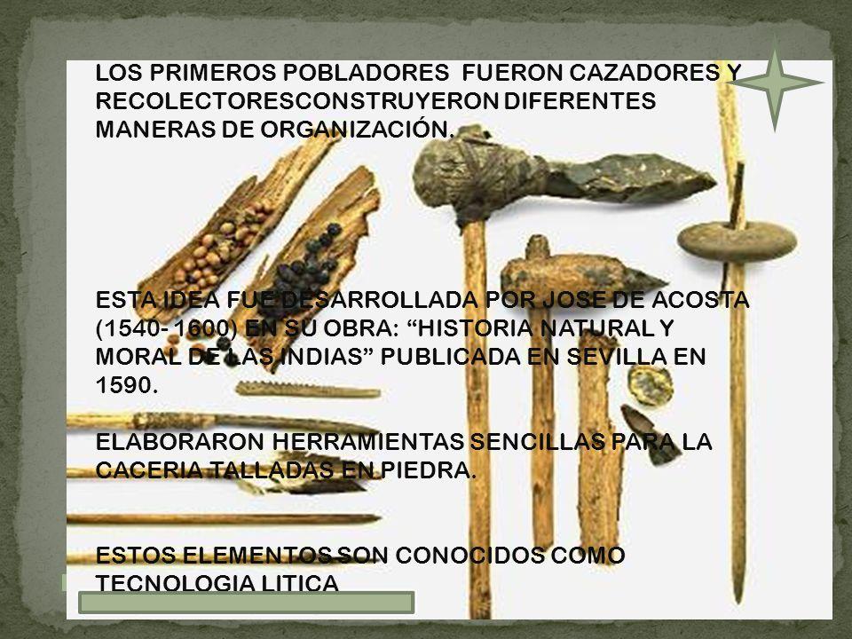 LOS PRIMEROS POBLADORES FUERON CAZADORES Y RECOLECTORESCONSTRUYERON DIFERENTES MANERAS DE ORGANIZACIÓN. ESTA IDEA FUE DESARROLLADA POR JOSE DE ACOSTA