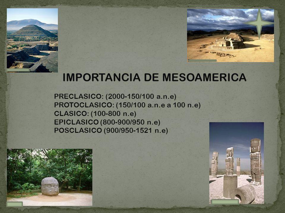 IMPORTANCIA DE MESOAMERICA PRECLASICO: (2000-150/100 a.n.e) PROTOCLASICO: (150/100 a.n.e a 100 n.e) CLASICO: (100-800 n.e) EPICLASICO (800-900/950 n.e