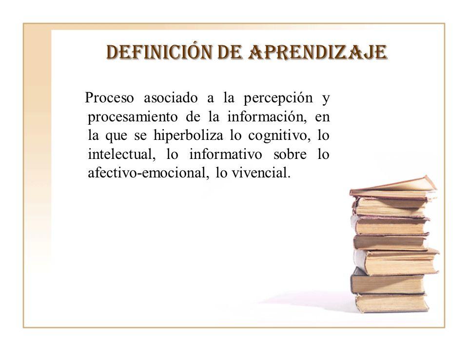 Definición de aprendizaje Proceso asociado a la percepción y procesamiento de la información, en la que se hiperboliza lo cognitivo, lo intelectual, l