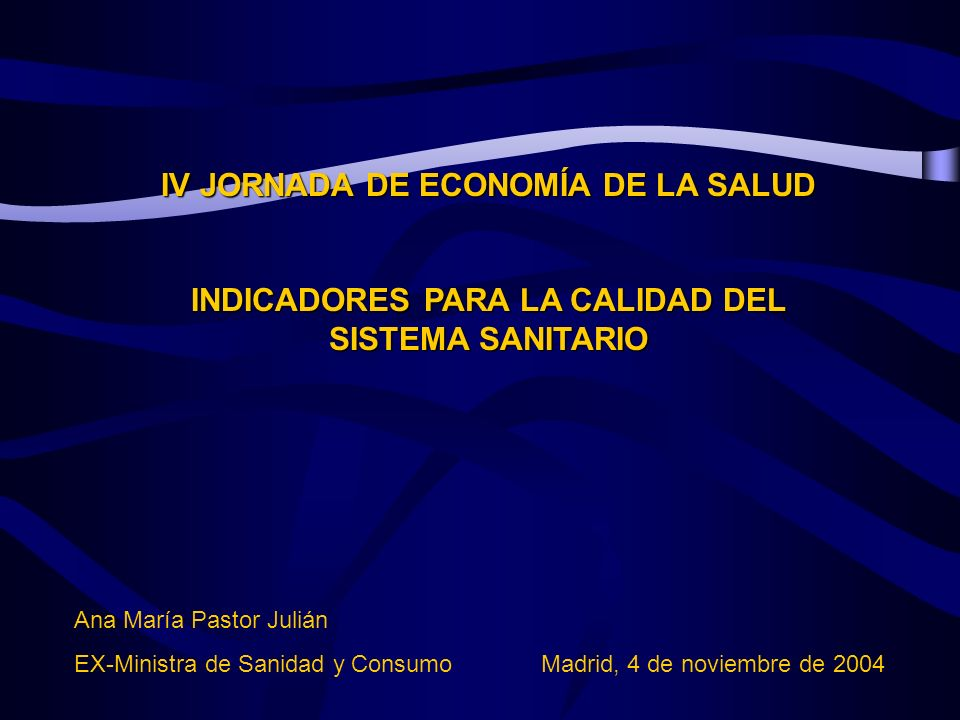 IV JORNADA DE ECONOMÍA DE LA SALUD INDICADORES PARA LA CALIDAD DEL SISTEMA SANITARIO Ana María Pastor Julián EX-Ministra de Sanidad y Consumo Madrid, 4 de noviembre de 2004