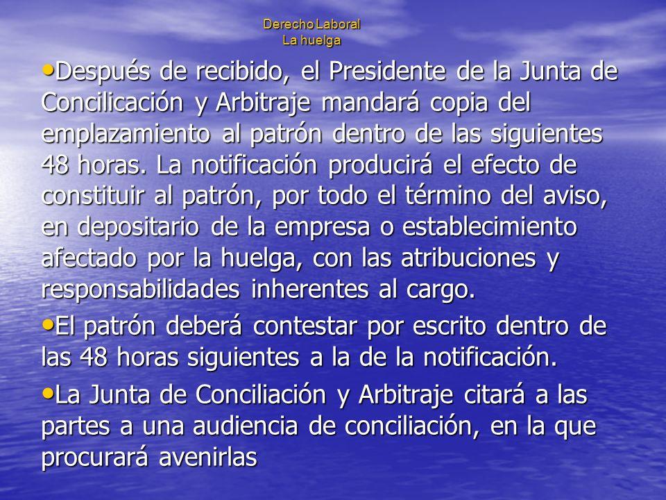 Derecho Laboral La huelga Después de recibido, el Presidente de la Junta de Concilicación y Arbitraje mandará copia del emplazamiento al patrón dentro