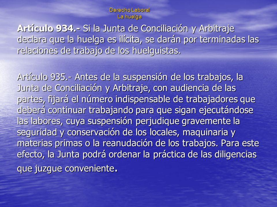 Derecho Laboral La huelga Artículo 934.- Si la Junta de Conciliación y Arbitraje declara que la huelga es ilícita, se darán por terminadas las relacio