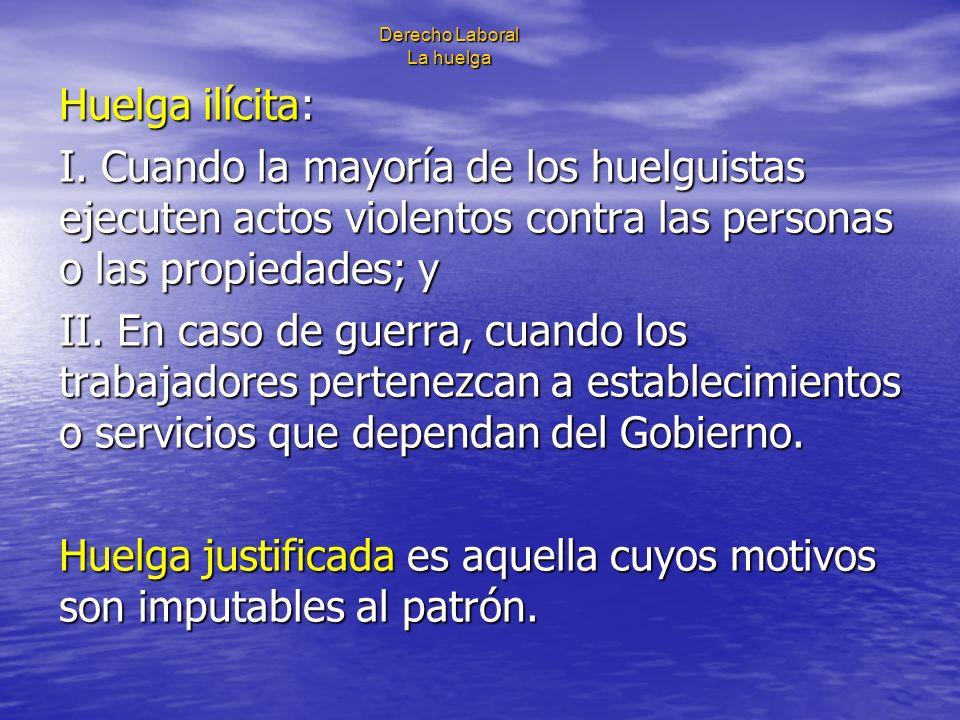 Derecho Laboral La huelga Huelga ilícita: I. Cuando la mayoría de los huelguistas ejecuten actos violentos contra las personas o las propiedades; y II