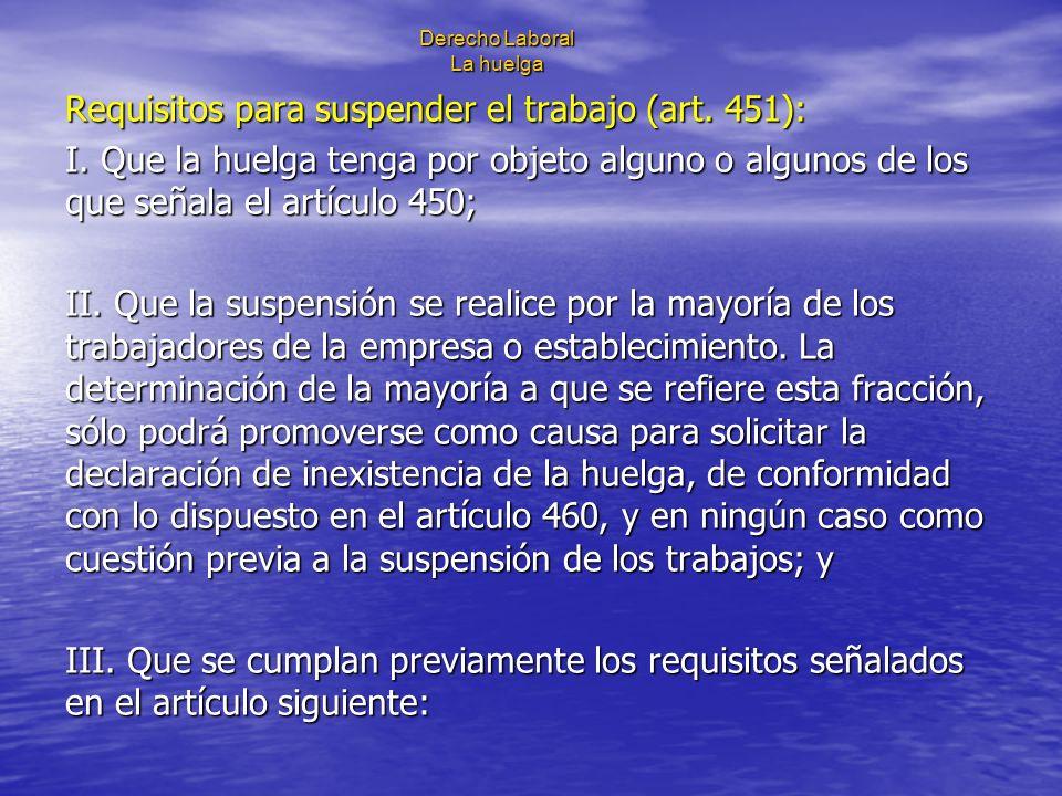 Derecho Laboral La huelga Requisitos para suspender el trabajo (art. 451): I. Que la huelga tenga por objeto alguno o algunos de los que señala el art