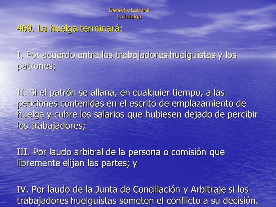Derecho Laboral La huelga 469. La huelga terminará: I. Por acuerdo entre los trabajadores huelguistas y los patrones; II. Si el patrón se allana, en c