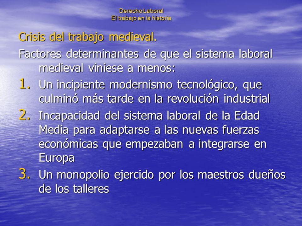 Derecho Laboral El trabajo en la historia Crisis del trabajo medieval. Factores determinantes de que el sistema laboral medieval viniese a menos: 1. U