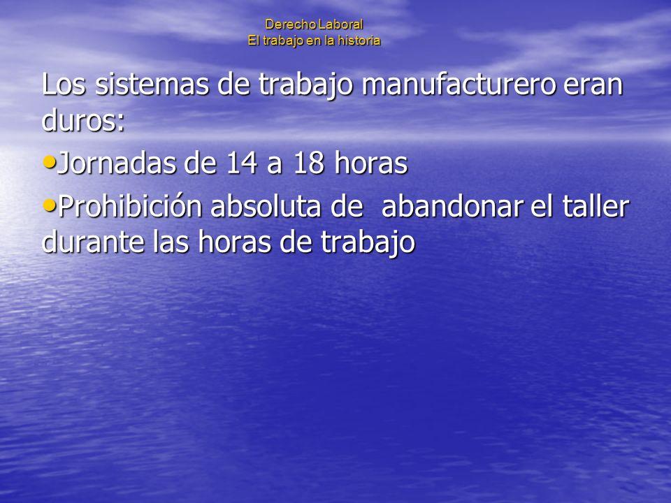 Derecho Laboral El trabajo en la historia Los sistemas de trabajo manufacturero eran duros: Jornadas de 14 a 18 horas Jornadas de 14 a 18 horas Prohib