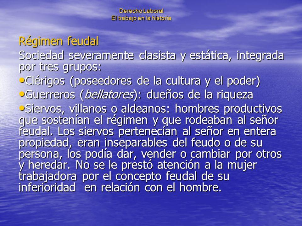 Derecho Laboral El trabajo en la historia Régimen feudal Sociedad severamente clasista y estática, integrada por tres grupos: Clérigos (poseedores de
