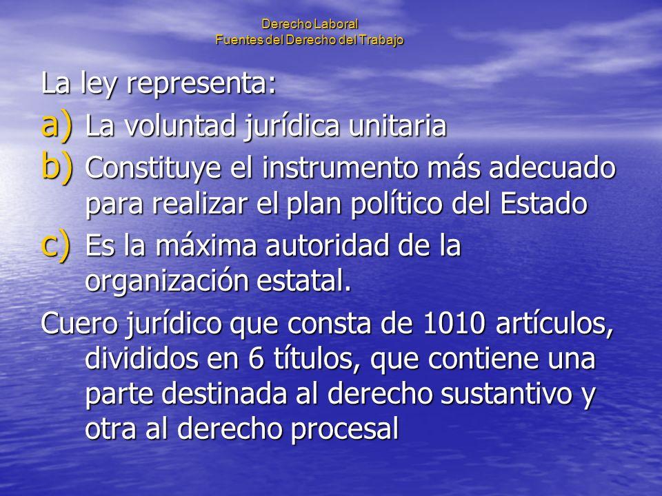 Derecho Laboral Fuentes del Derecho del Trabajo La ley representa: a) La voluntad jurídica unitaria b) Constituye el instrumento más adecuado para rea