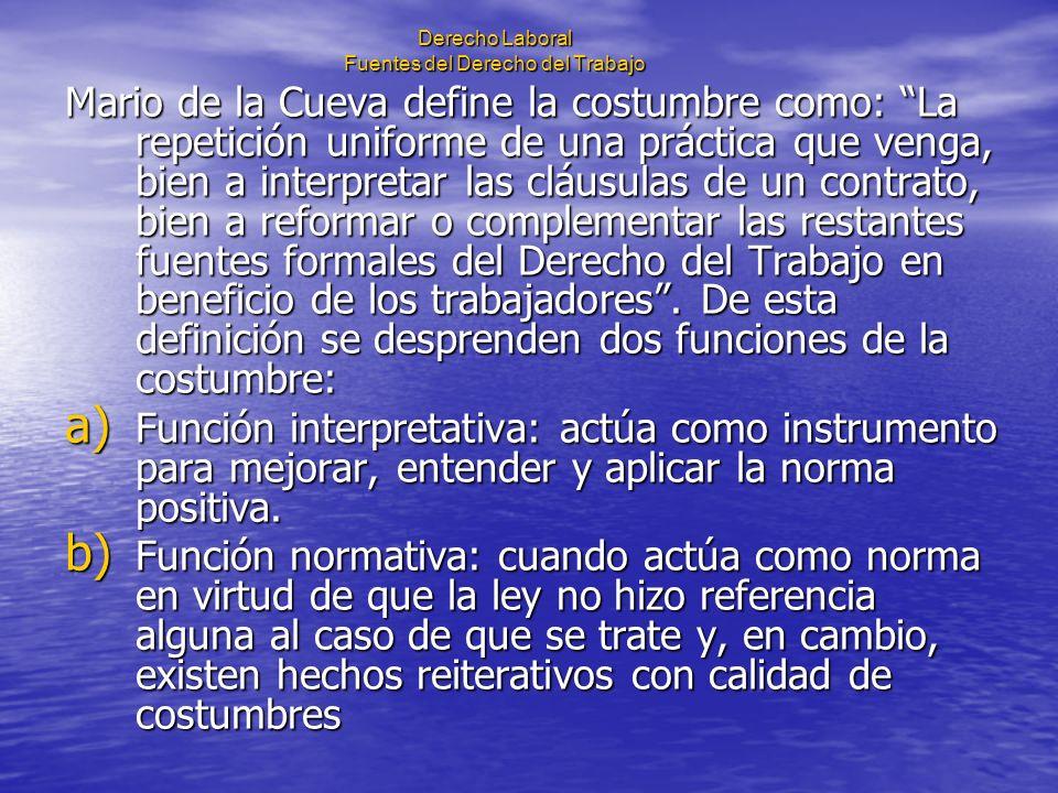 Derecho Laboral Fuentes del Derecho del Trabajo Mario de la Cueva define la costumbre como: La repetición uniforme de una práctica que venga, bien a i