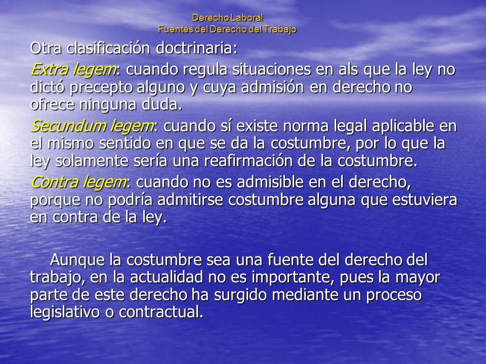 Derecho Laboral Fuentes del Derecho del Trabajo Otra clasificación doctrinaria: Extra legem: cuando regula situaciones en als que la ley no dictó prec