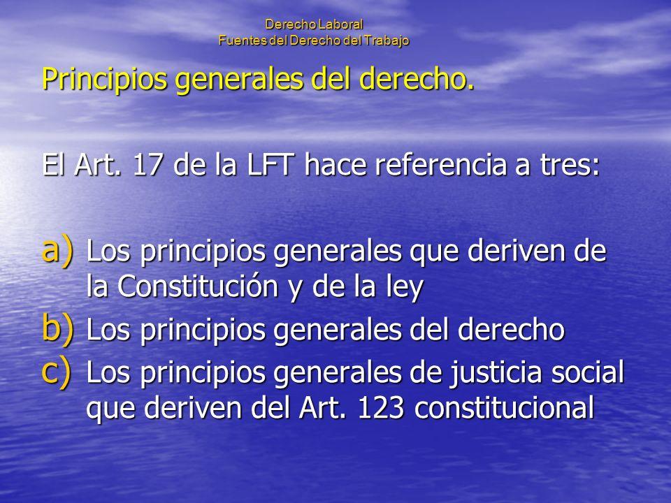 Derecho Laboral Fuentes del Derecho del Trabajo Principios generales del derecho. El Art. 17 de la LFT hace referencia a tres: a) Los principios gener