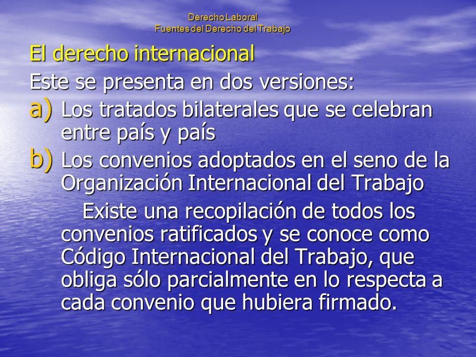 Derecho Laboral Fuentes del Derecho del Trabajo El derecho internacional Este se presenta en dos versiones: a) Los tratados bilaterales que se celebra