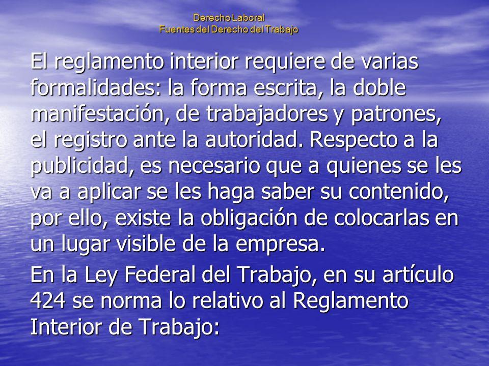 Derecho Laboral Fuentes del Derecho del Trabajo El reglamento interior requiere de varias formalidades: la forma escrita, la doble manifestación, de t