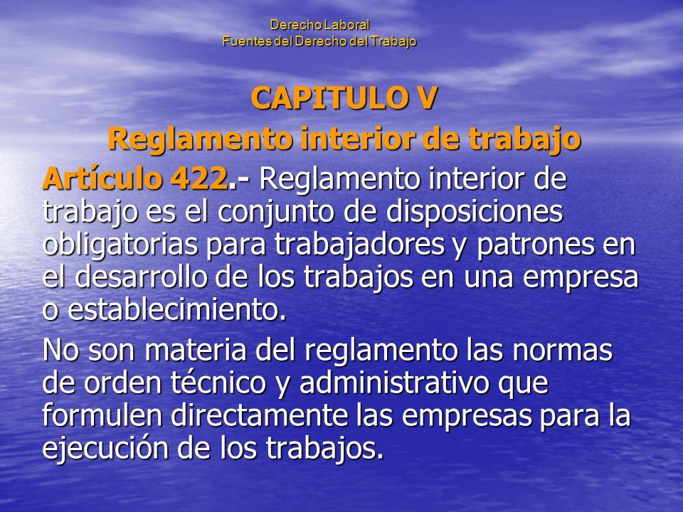 Derecho Laboral Fuentes del Derecho del Trabajo CAPITULO V Reglamento interior de trabajo Artículo 422.- Reglamento interior de trabajo es el conjunto