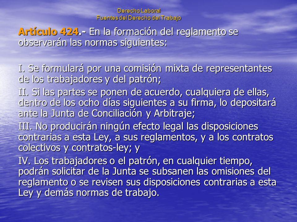 Derecho Laboral Fuentes del Derecho del Trabajo Artículo 424.- En la formación del reglamento se observarán las normas siguientes: I. Se formulará por