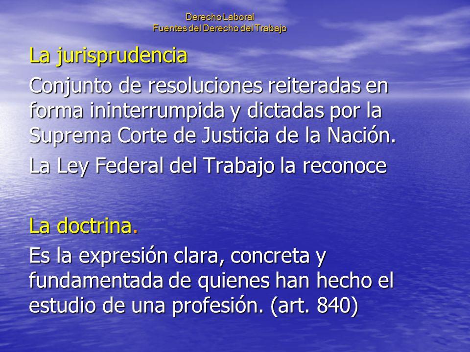 Derecho Laboral Fuentes del Derecho del Trabajo La jurisprudencia Conjunto de resoluciones reiteradas en forma ininterrumpida y dictadas por la Suprem