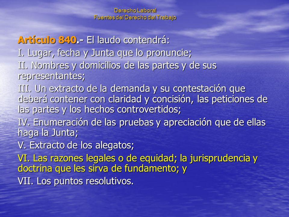 Derecho Laboral Fuentes del Derecho del Trabajo Artículo 840.- El laudo contendrá: I. Lugar, fecha y Junta que lo pronuncie; II. Nombres y domicilios