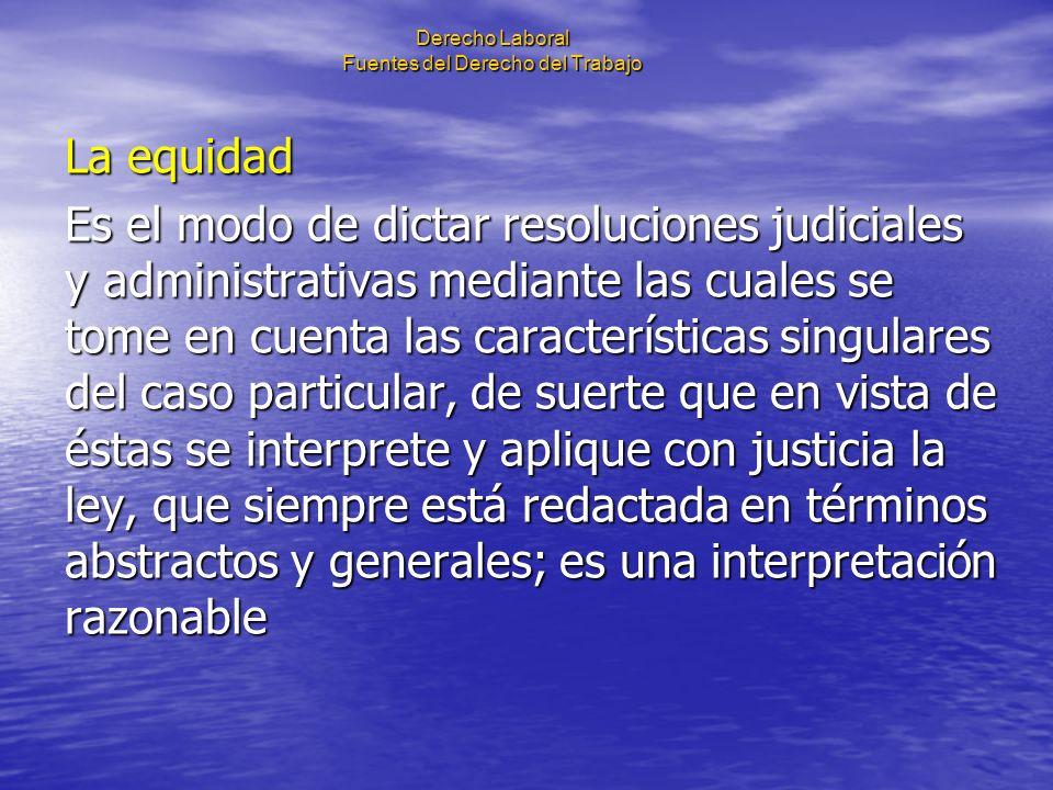 Derecho Laboral Fuentes del Derecho del Trabajo La equidad Es el modo de dictar resoluciones judiciales y administrativas mediante las cuales se tome