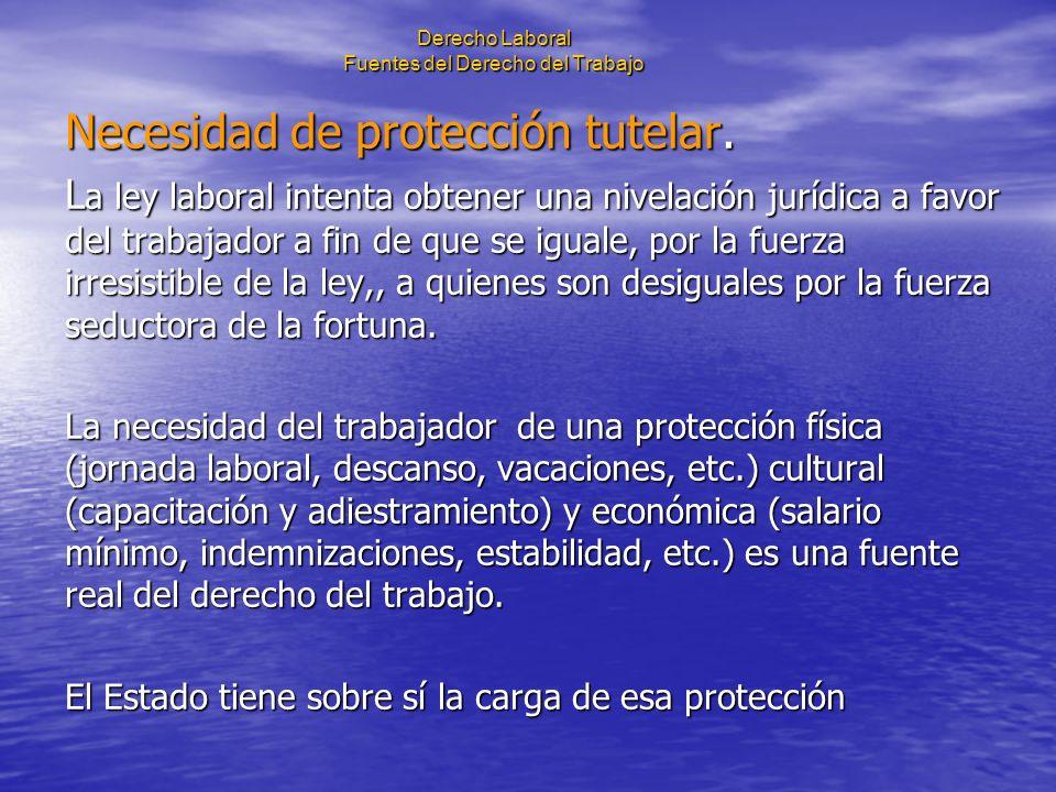Derecho Laboral Fuentes del Derecho del Trabajo Necesidad de protección tutelar. L a ley laboral intenta obtener una nivelación jurídica a favor del t