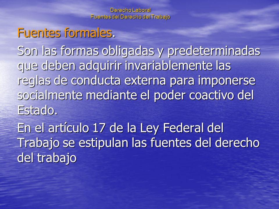 Derecho Laboral Fuentes del Derecho del Trabajo Fuentes formales. Son las formas obligadas y predeterminadas que deben adquirir invariablemente las re