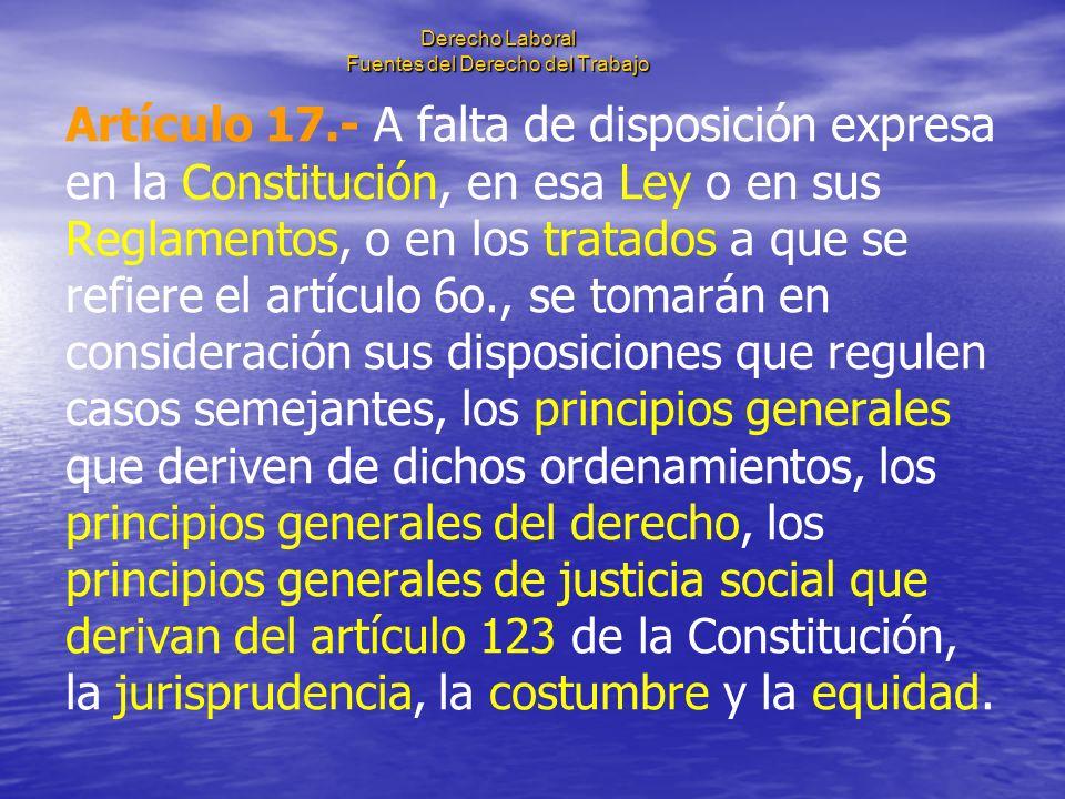Derecho Laboral Fuentes del Derecho del Trabajo Artículo 17.- A falta de disposición expresa en la Constitución, en esa Ley o en sus Reglamentos, o en