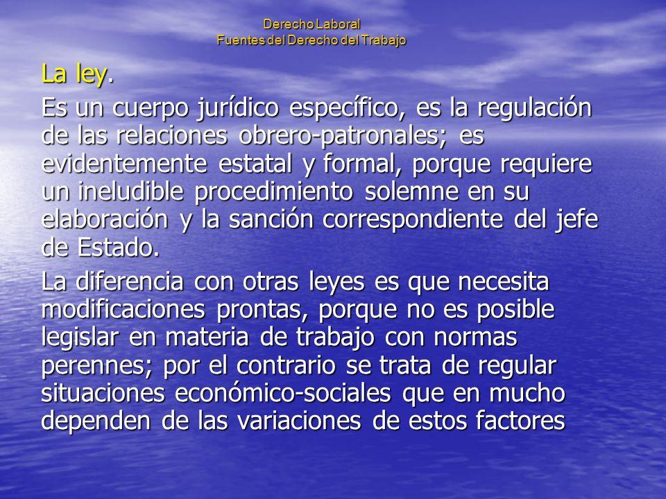Derecho Laboral Fuentes del Derecho del Trabajo La ley. Es un cuerpo jurídico específico, es la regulación de las relaciones obrero-patronales; es evi