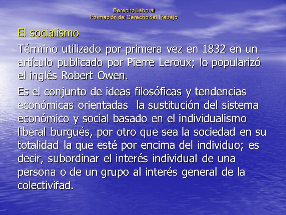 Derecho Laboral Formación del Derecho del Trabajo El socialismo Término utilizado por primera vez en 1832 en un artículo publicado por Pierre Leroux;