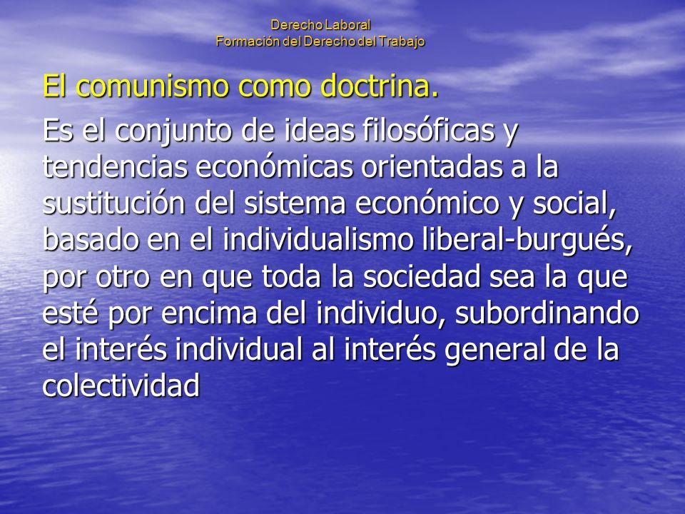 Derecho Laboral Formación del Derecho del Trabajo El comunismo como doctrina. Es el conjunto de ideas filosóficas y tendencias económicas orientadas a