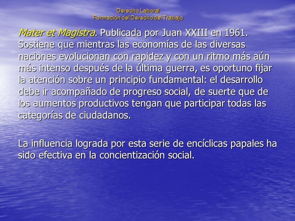 Derecho Laboral Formación del Derecho del Trabajo Mater et Magistra. Publicada por Juan XXIII en 1961. Sostiene que mientras las economías de las dive