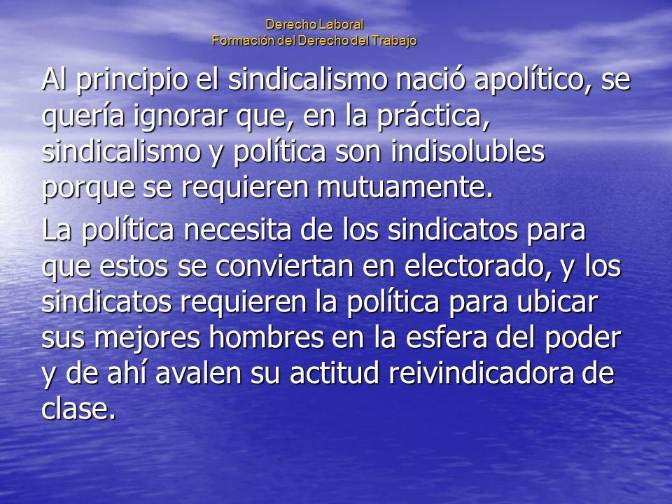 Derecho Laboral Formación del Derecho del Trabajo Al principio el sindicalismo nació apolítico, se quería ignorar que, en la práctica, sindicalismo y