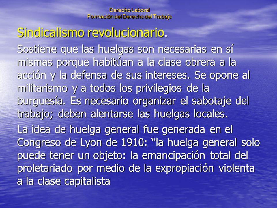 Derecho Laboral Formación del Derecho del Trabajo Sindicalismo revolucionario. Sostiene que las huelgas son necesarias en sí mismas porque habitúan a